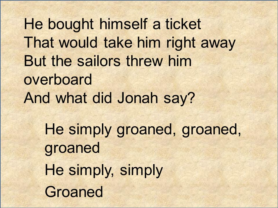 He bought himself a ticket That would take him right away But the sailors threw him overboard And what did Jonah say? He simply groaned, groaned, groa
