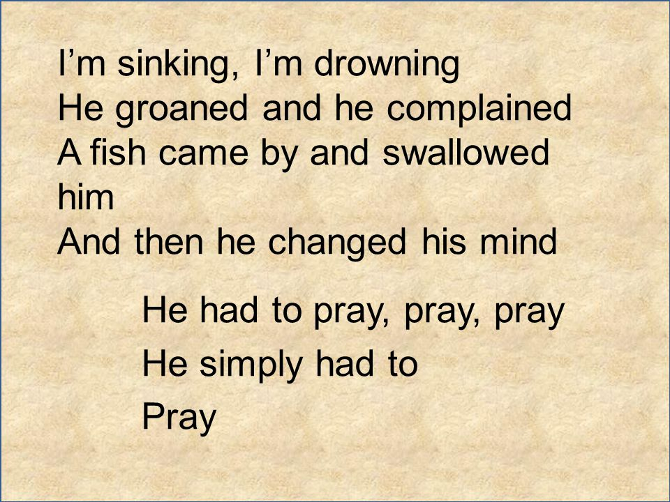 I'm sinking, I'm drowning He groaned and he complained A fish came by and swallowed him And then he changed his mind He had to pray, pray, pray He sim