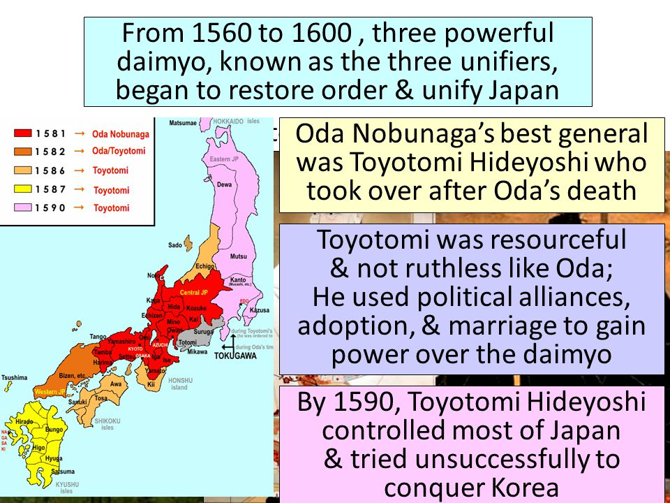 From 1560 to 1600, three powerful daimyo, known as the three unifiers, began to restore order & unify Japan Oda NobunagaToyotomi HideyoshiTokugawa Ieyasu Oda Nobunaga's best general was Toyotomi Hideyoshi who took over after Oda's death Toyotomi was resourceful & not ruthless like Oda; He used political alliances, adoption, & marriage to gain power over the daimyo By 1590, Toyotomi Hideyoshi controlled most of Japan & tried unsuccessfully to conquer Korea