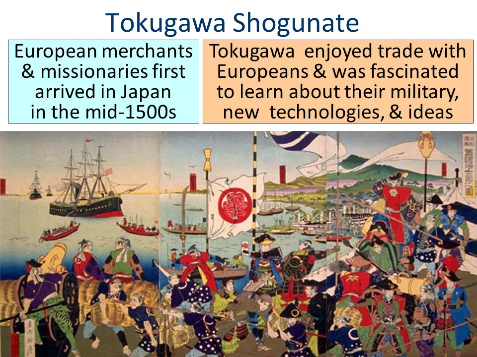 Tokugawa Shogunate European merchants & missionaries first arrived in Japan in the mid-1500s Tokugawa enjoyed trade with Europeans & was fascinated to learn about their military, new technologies, & ideas
