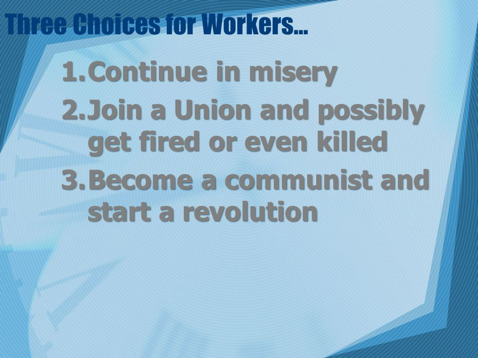 Three Choices for Workers… 1.Continue in misery 2.Join a Union and possibly get fired or even killed 3.Become a communist and start a revolution
