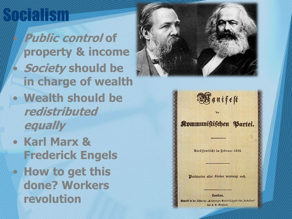 Socialism Public control of property & income Society should be in charge of wealth Wealth should be redistributed equally Karl Marx & Frederick Engel