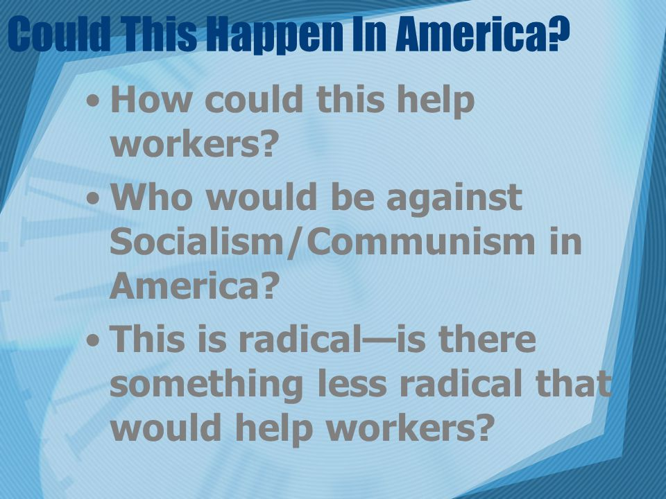 Could This Happen In America? How could this help workers? Who would be against Socialism/Communism in America? This is radical—is there something les