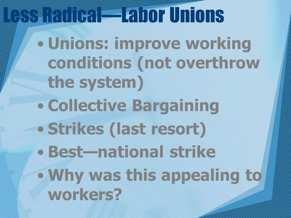 Less Radical—Labor Unions Unions: improve working conditions (not overthrow the system) Collective Bargaining Strikes (last resort) Best—national stri