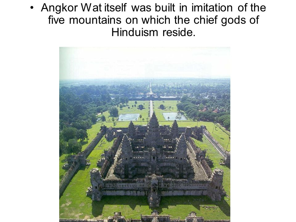 Angkor Wat itself was built in imitation of the five mountains on which the chief gods of Hinduism reside.