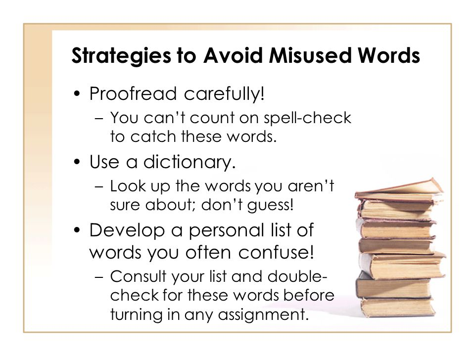 Strategies to Avoid Misused Words Proofread carefully! –You can't count on spell-check to catch these words. Use a dictionary. –Look up the words you