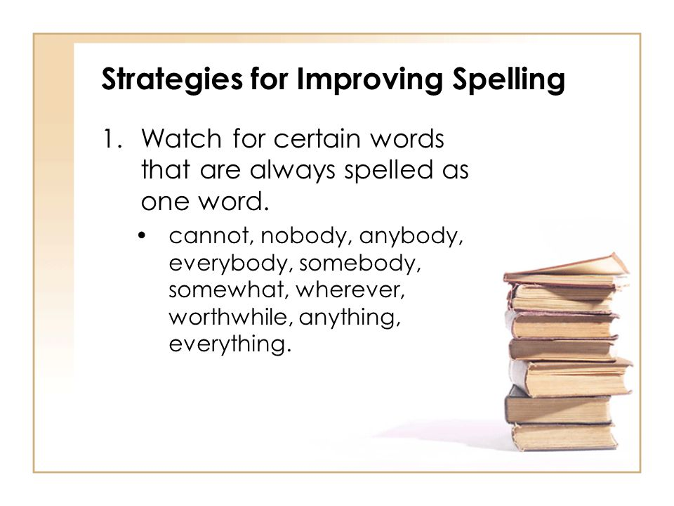 Strategies for Improving Spelling 1.Watch for certain words that are always spelled as one word. cannot, nobody, anybody, everybody, somebody, somewha