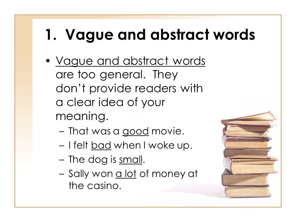 1. Vague and abstract words Vague and abstract words are too general. They don't provide readers with a clear idea of your meaning. –That was a good m