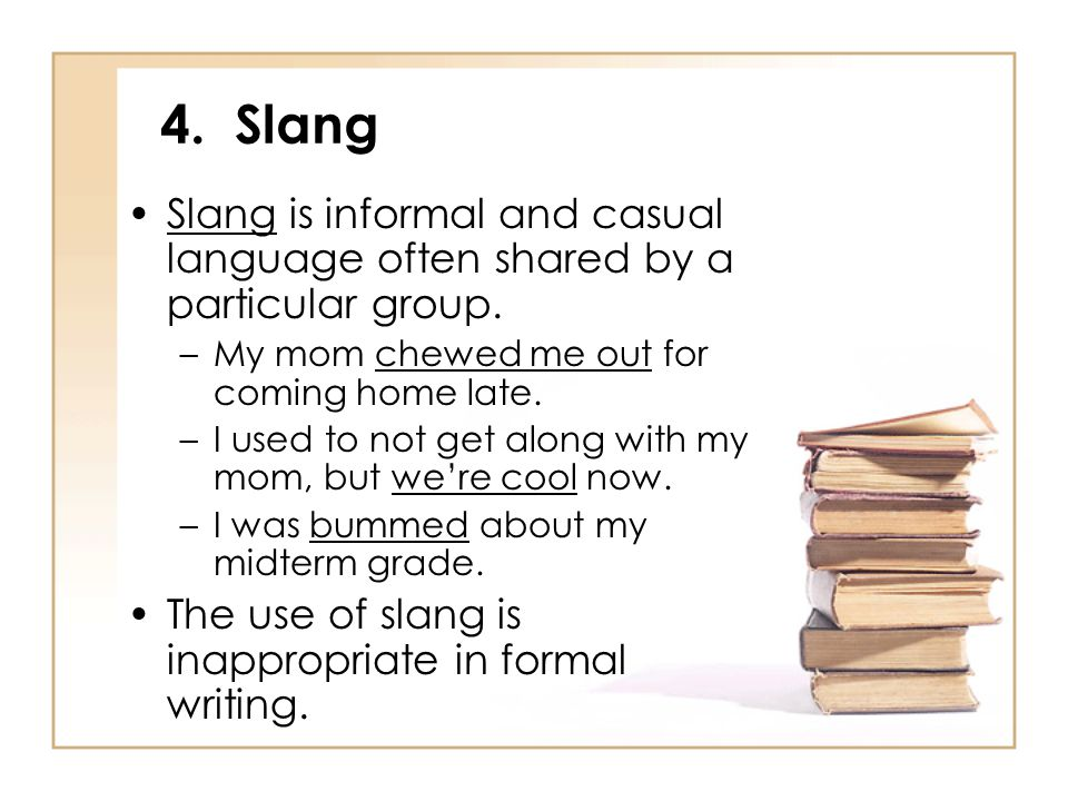 4. Slang Slang is informal and casual language often shared by a particular group. –My mom chewed me out for coming home late. –I used to not get alon