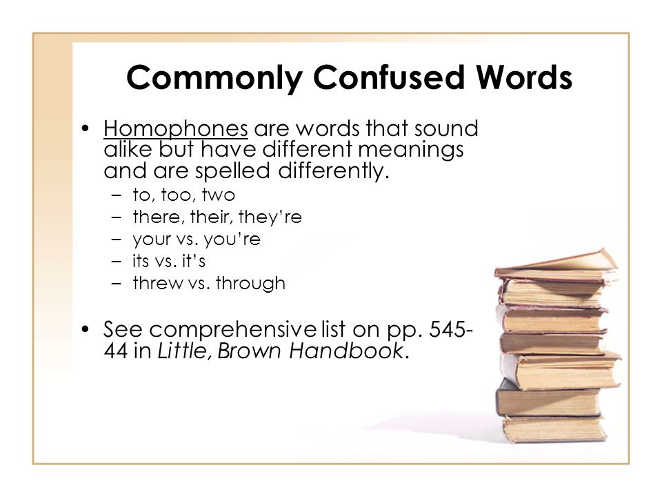 Commonly Confused Words Homophones are words that sound alike but have different meanings and are spelled differently. –to, too, two –there, their, th