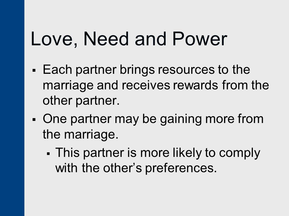 Love, Need and Power  Each partner brings resources to the marriage and receives rewards from the other partner.  One partner may be gaining more fr