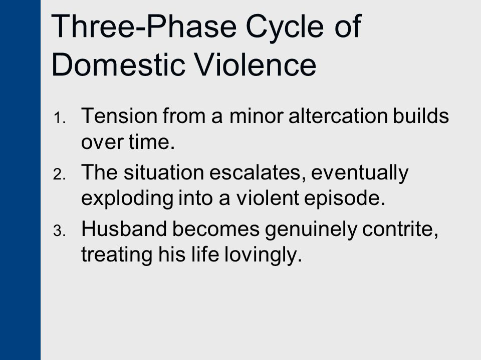 Three-Phase Cycle of Domestic Violence 1. Tension from a minor altercation builds over time. 2. The situation escalates, eventually exploding into a v