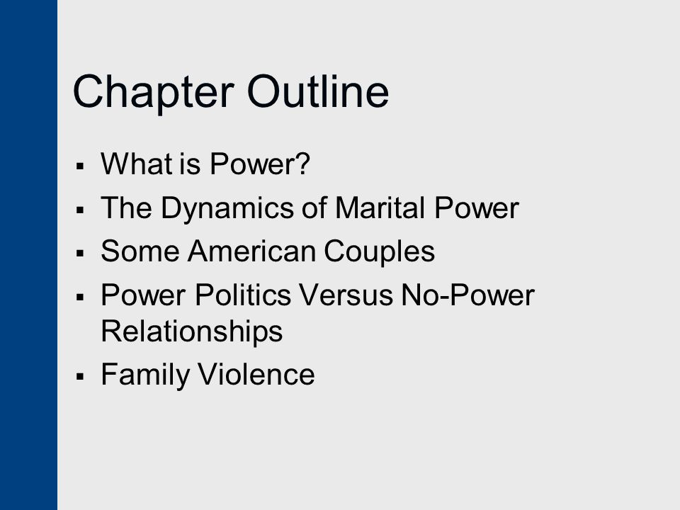 Chapter Outline  What is Power?  The Dynamics of Marital Power  Some American Couples  Power Politics Versus No-Power Relationships  Family Viole