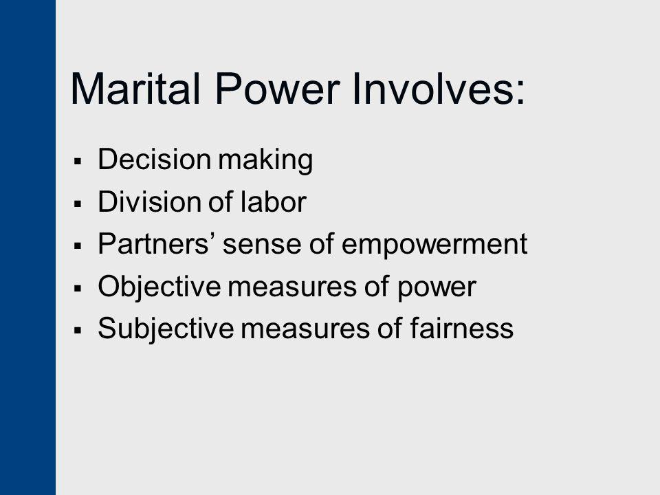 Marital Power Involves:  Decision making  Division of labor  Partners' sense of empowerment  Objective measures of power  Subjective measures of