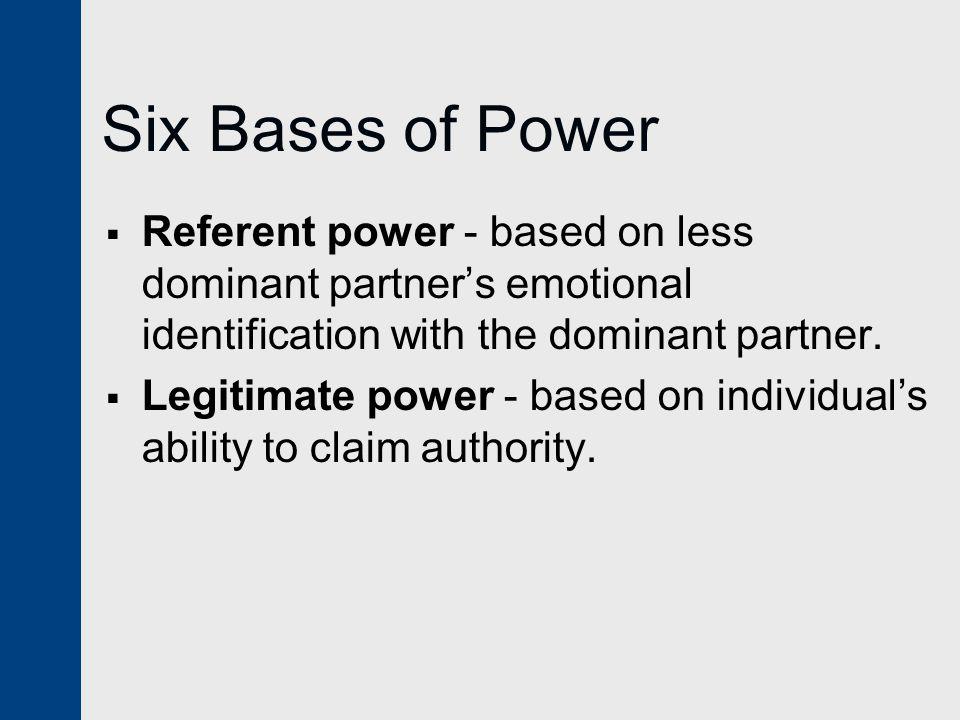 Six Bases of Power  Referent power - based on less dominant partner's emotional identification with the dominant partner.  Legitimate power - based