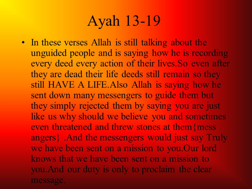 Ayah 13-19 In these verses Allah is still talking about the unguided people and is saying how he is recording every deed every action of their lives.So even after they are dead their life deeds still remain so they still HAVE A LIFE.Also Allah is saying how he sent down many messengers to guide them but they simply rejected them by saying you are just like us why should we believe you and sometimes even threatened and threw stones at them{mess angers}.And the messengers would just say Truly we have been sent on a mission to you.Our lord knows that we have been sent on a mission to you.And our duty is only to proclaim the clear message.