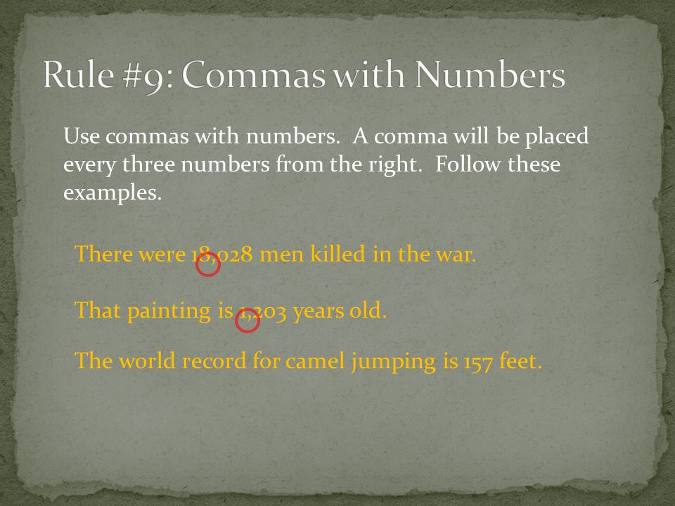 There were 18,028 men killed in the war. That painting is 1,203 years old. Use commas with numbers. A comma will be placed every three numbers from th
