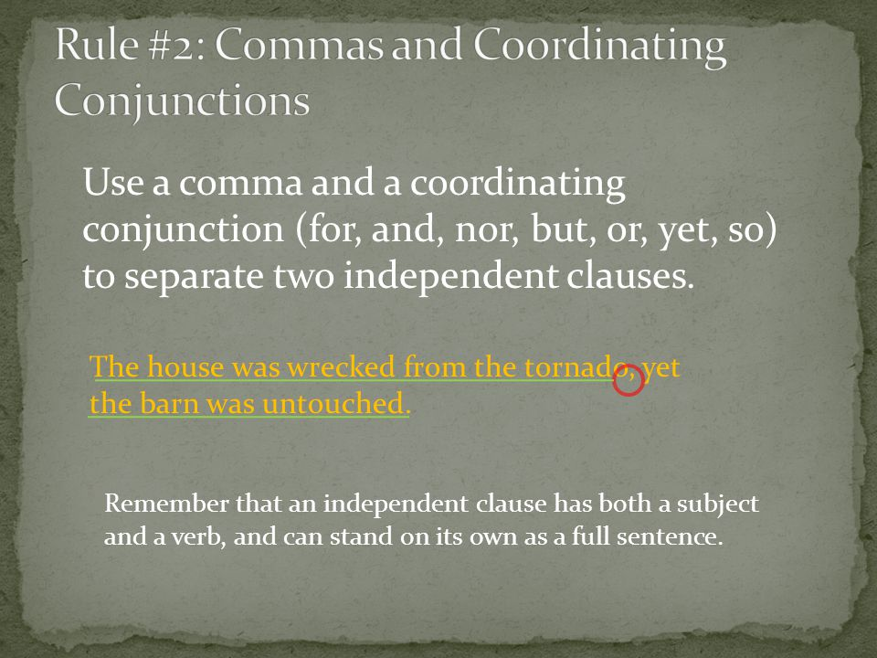 Use a comma and a coordinating conjunction (for, and, nor, but, or, yet, so) to separate two independent clauses. The house was wrecked from the torna