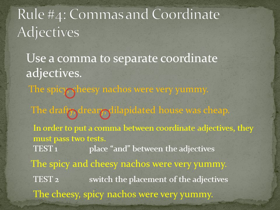 Use a comma to separate coordinate adjectives. The spicy, cheesy nachos were very yummy. In order to put a comma between coordinate adjectives, they m