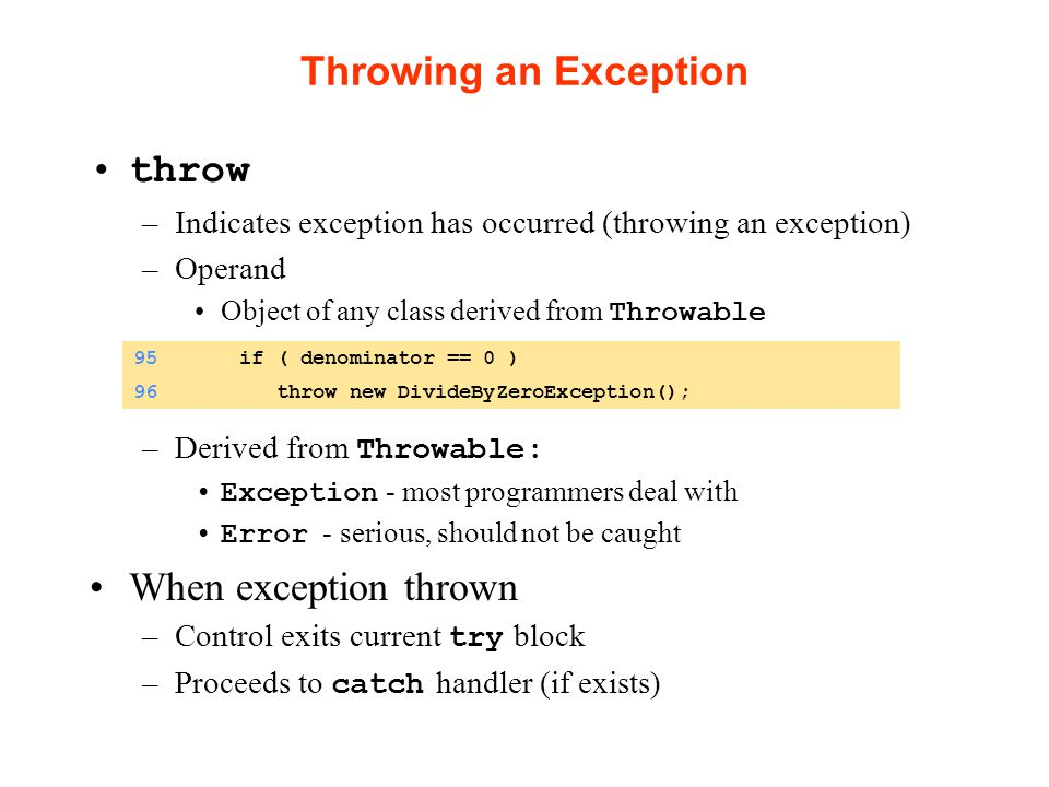 Throwing an Exception throw –Indicates exception has occurred (throwing an exception) –Operand Object of any class derived from Throwable –Derived from Throwable: Exception - most programmers deal with Error - serious, should not be caught When exception thrown –Control exits current try block –Proceeds to catch handler (if exists) 95 if ( denominator == 0 ) 96 throw new DivideByZeroException();