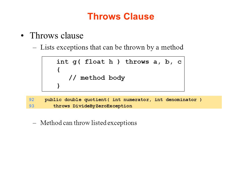 Throws Clause Throws clause –Lists exceptions that can be thrown by a method –Method can throw listed exceptions int g( float h ) throws a, b, c { // method body } 92 public double quotient( int numerator, int denominator ) 93 throws DivideByZeroException