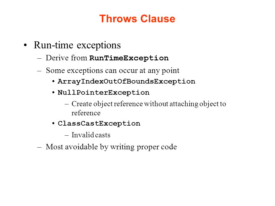 Throws Clause Run-time exceptions –Derive from RunTimeException –Some exceptions can occur at any point ArrayIndexOutOfBoundsException NullPointerException –Create object reference without attaching object to reference ClassCastException –Invalid casts –Most avoidable by writing proper code