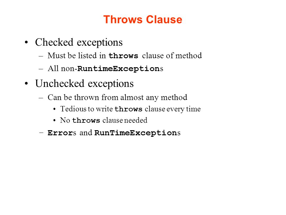 Throws Clause Checked exceptions –Must be listed in throws clause of method –All non- RuntimeException s Unchecked exceptions –Can be thrown from almost any method Tedious to write throws clause every time No throws clause needed –Error s and RunTimeException s