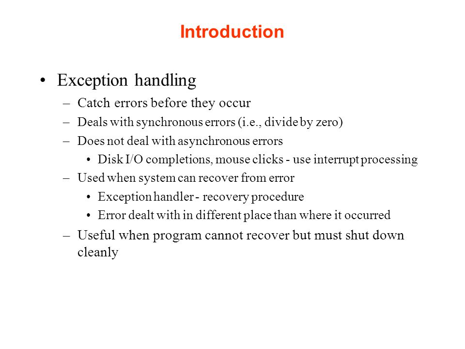 Introduction Exception handling –Catch errors before they occur –Deals with synchronous errors (i.e., divide by zero) –Does not deal with asynchronous errors Disk I/O completions, mouse clicks - use interrupt processing –Used when system can recover from error Exception handler - recovery procedure Error dealt with in different place than where it occurred –Useful when program cannot recover but must shut down cleanly