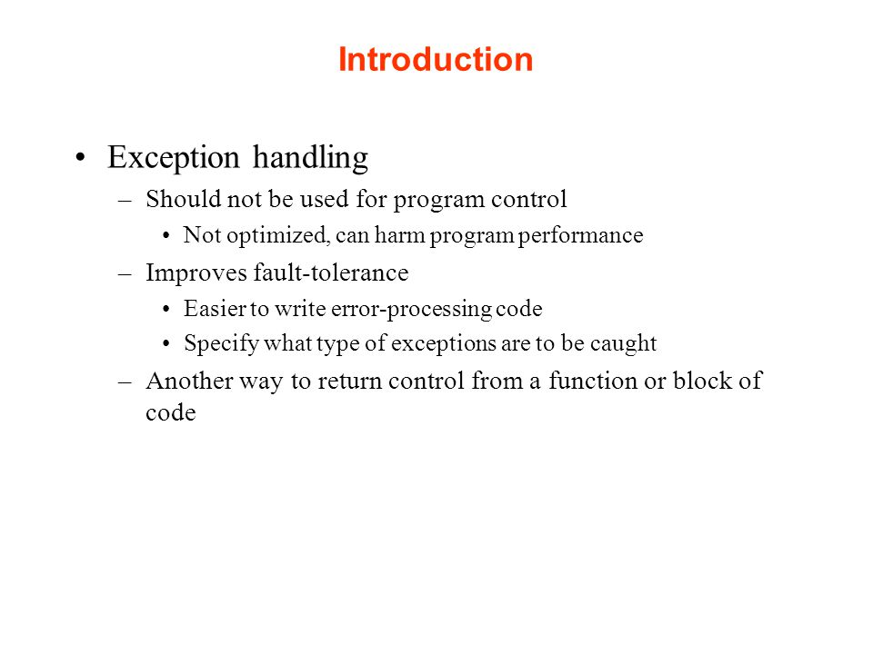 Introduction Exception handling –Should not be used for program control Not optimized, can harm program performance –Improves fault-tolerance Easier to write error-processing code Specify what type of exceptions are to be caught –Another way to return control from a function or block of code