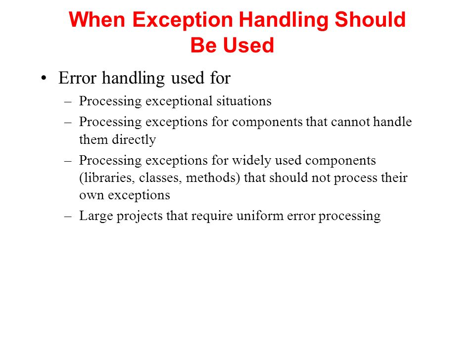 When Exception Handling Should Be Used Error handling used for –Processing exceptional situations –Processing exceptions for components that cannot handle them directly –Processing exceptions for widely used components (libraries, classes, methods) that should not process their own exceptions –Large projects that require uniform error processing