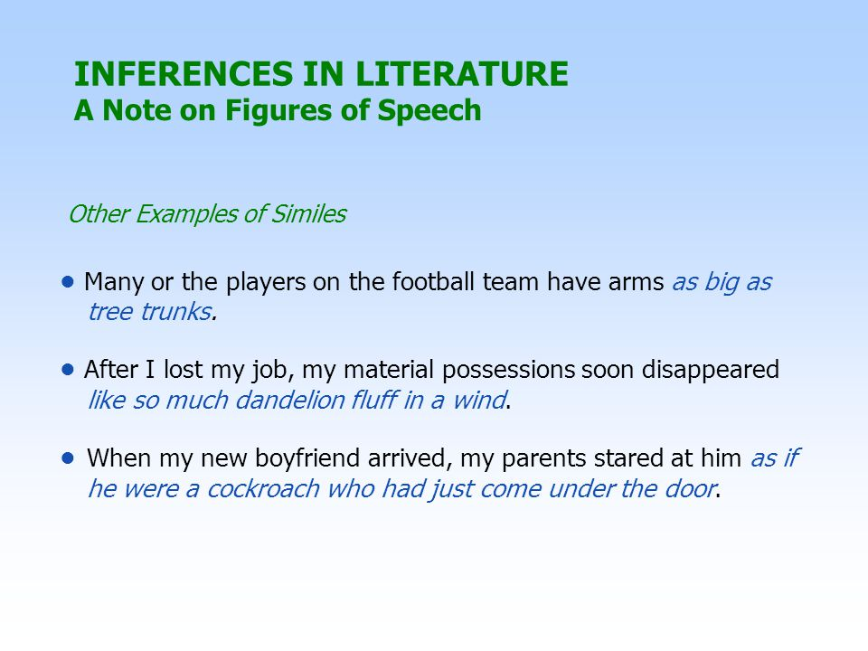Other Examples of Similes INFERENCES IN LITERATURE A Note on Figures of Speech Many or the players on the football team have arms as big as tree trunks.
