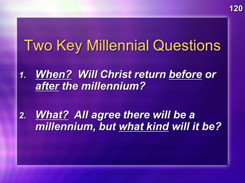 Two Key Millennial Questions 120 1. When. Will Christ return before or after the millennium.