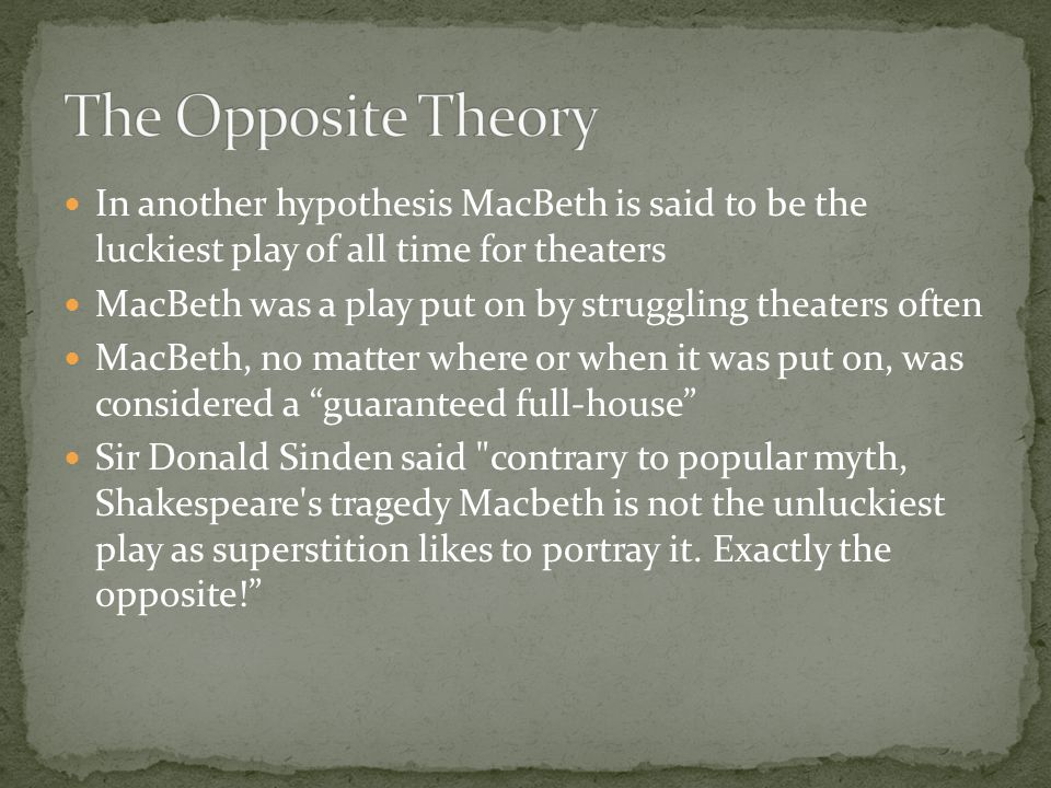 The reason for the curse is said to be because Shakespeare used authentic witch chants in the play The real witches that heard of this casted a spell, as punishment, on the play forever Because of this King James the First banned the play from England for five years because of the curse and because the witch chants seemed too real
