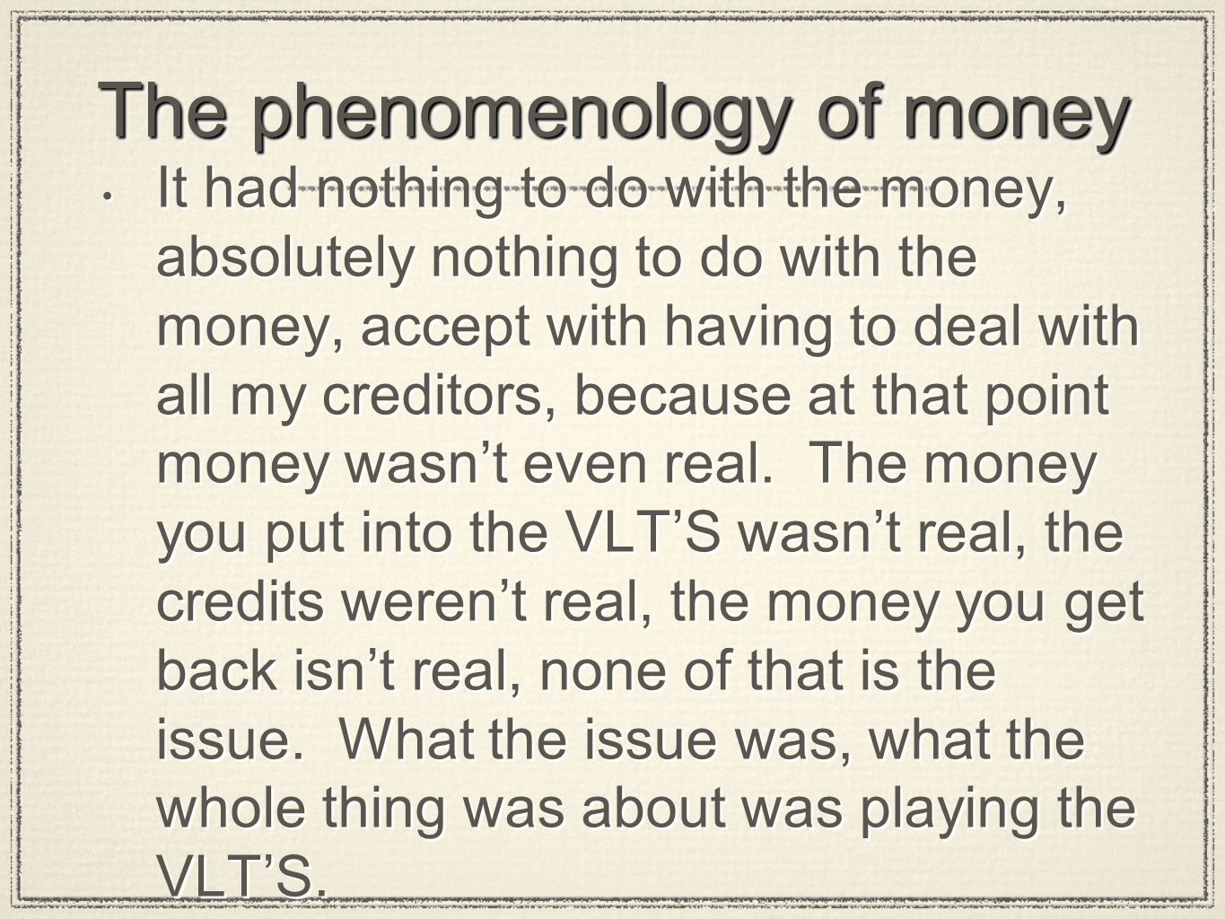 The phenomenology of money It had nothing to do with the money, absolutely nothing to do with the money, accept with having to deal with all my creditors, because at that point money wasn't even real.