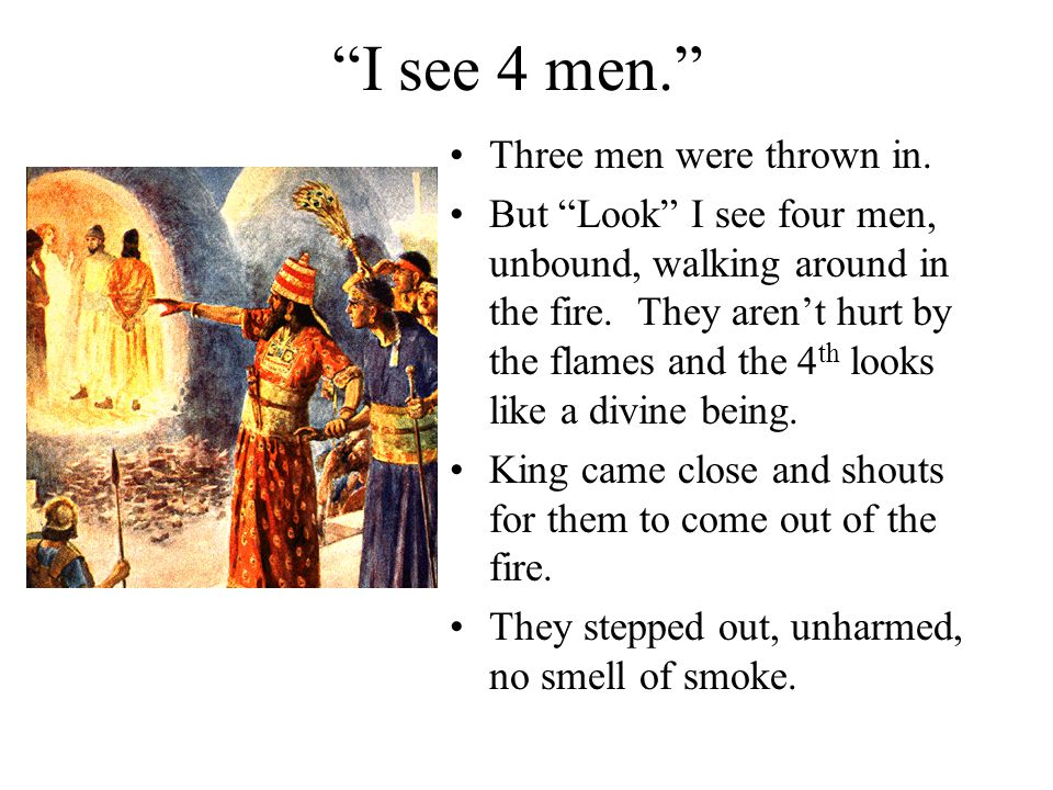 """""""I see 4 men."""" Three men were thrown in. But """"Look"""" I see four men, unbound, walking around in the fire. They aren't hurt by the flames and the 4 th l"""
