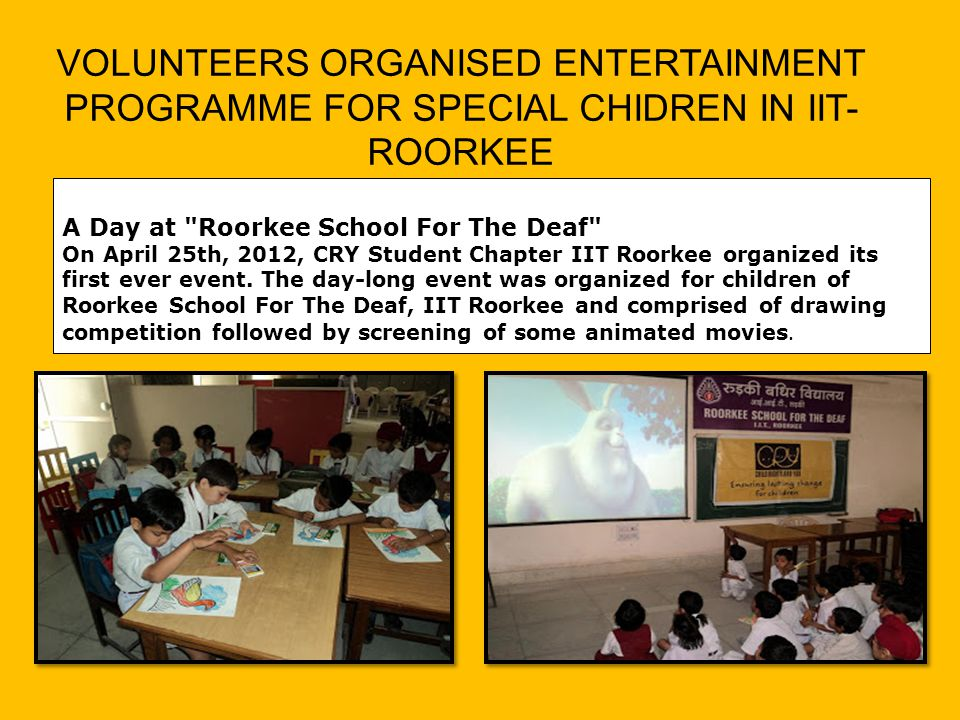 A Day at Roorkee School For The Deaf On April 25th, 2012, CRY Student Chapter IIT Roorkee organized its first ever event.