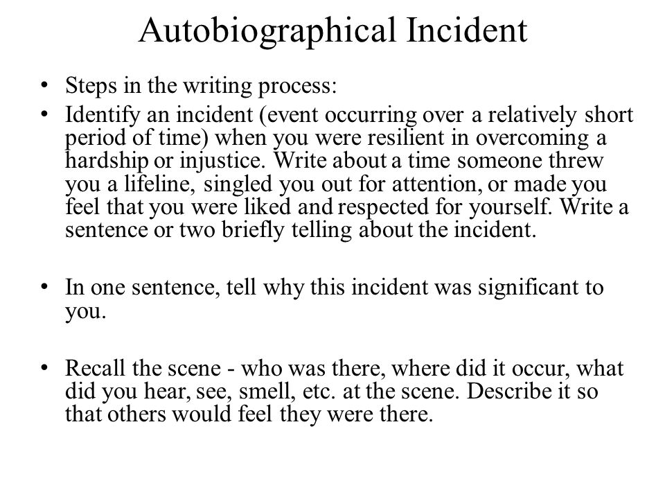 Autobiographical Incident Steps in the writing process: Identify an incident (event occurring over a relatively short period of time) when you were resilient in overcoming a hardship or injustice.