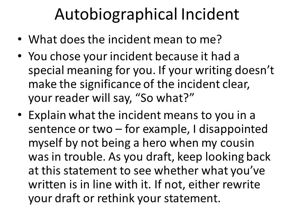 Autobiographical Incident What does the incident mean to me? You chose your incident because it had a special meaning for you. If your writing doesn't