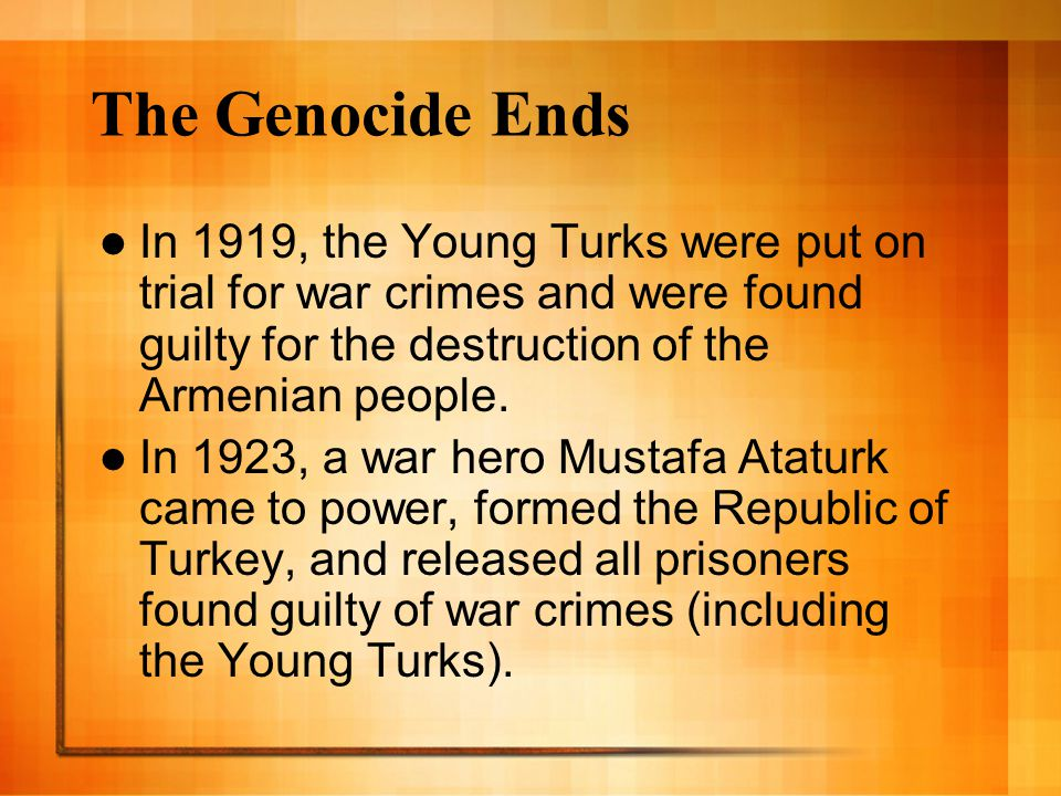 The Genocide Ends In 1919, the Young Turks were put on trial for war crimes and were found guilty for the destruction of the Armenian people. In 1923,