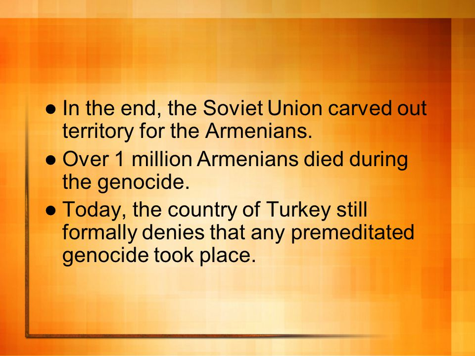 In the end, the Soviet Union carved out territory for the Armenians. Over 1 million Armenians died during the genocide. Today, the country of Turkey s