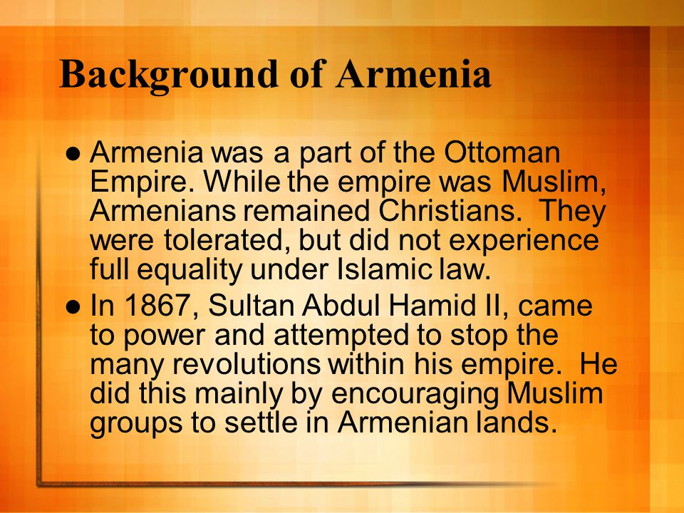 Background of Armenia Armenia was a part of the Ottoman Empire. While the empire was Muslim, Armenians remained Christians. They were tolerated, but d