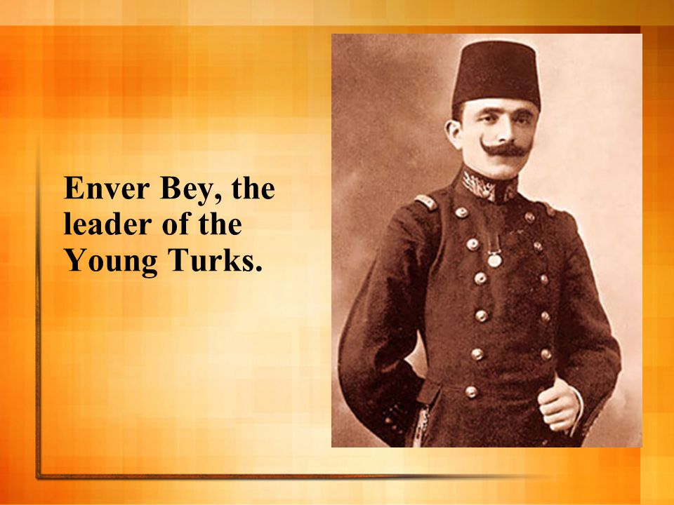 Enver Bey, the leader of the Young Turks.