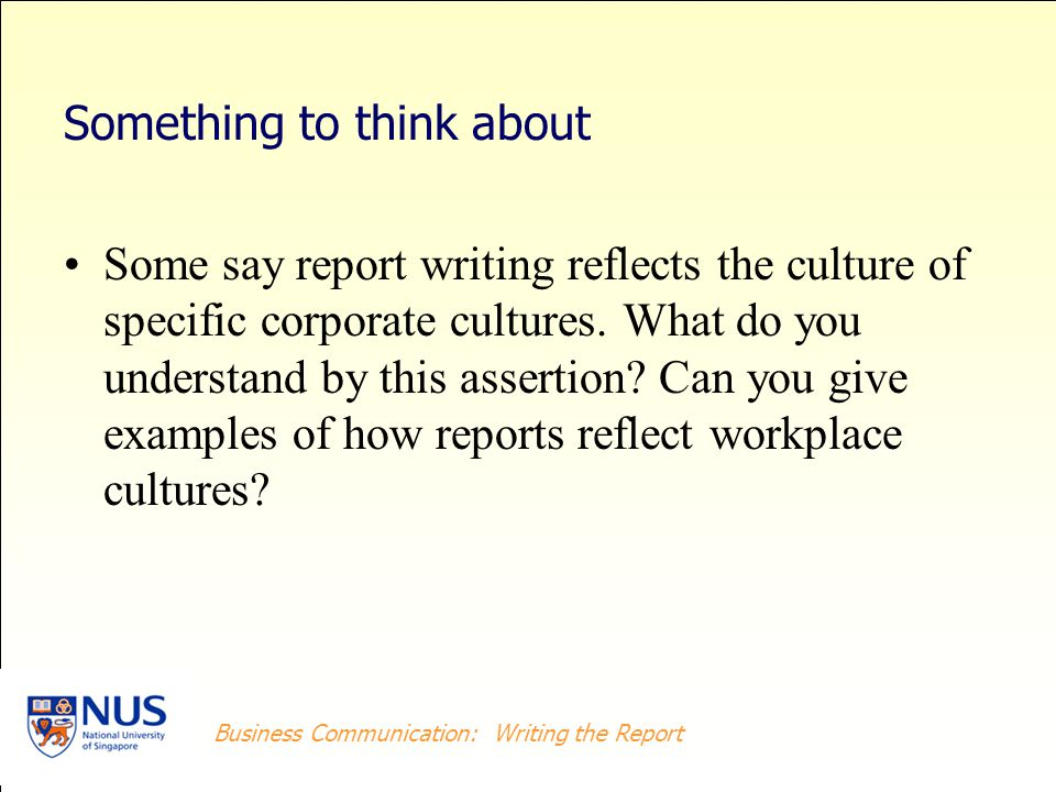 Business Writing: Writing the Report Business Communication: Writing the Report Something to think about Some say report writing reflects the culture