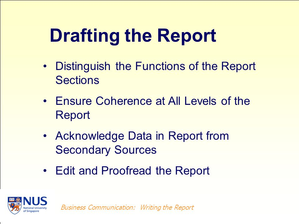 Business Writing: Writing the Report Business Communication: Writing the Report Elements of a Well-written Report Carefully constructed outline Logical, consistent content Accurate information Clear writing style Neat and attractive presentation