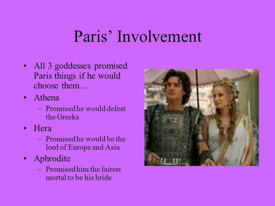Paris' Involvement All 3 goddesses promised Paris things if he would choose them… Athena –Promised he would defeat the Greeks Hera –Promised he would be the lord of Europe and Asia Aphrodite –Promised him the fairest mortal to be his bride