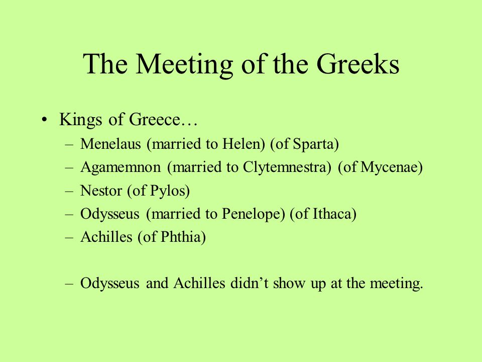 Meanwhile, Back in Greece… Helen has married Menelaus and they both rule over Sparta. –Helen's father, King Tyndareus, warned all of punishment to any