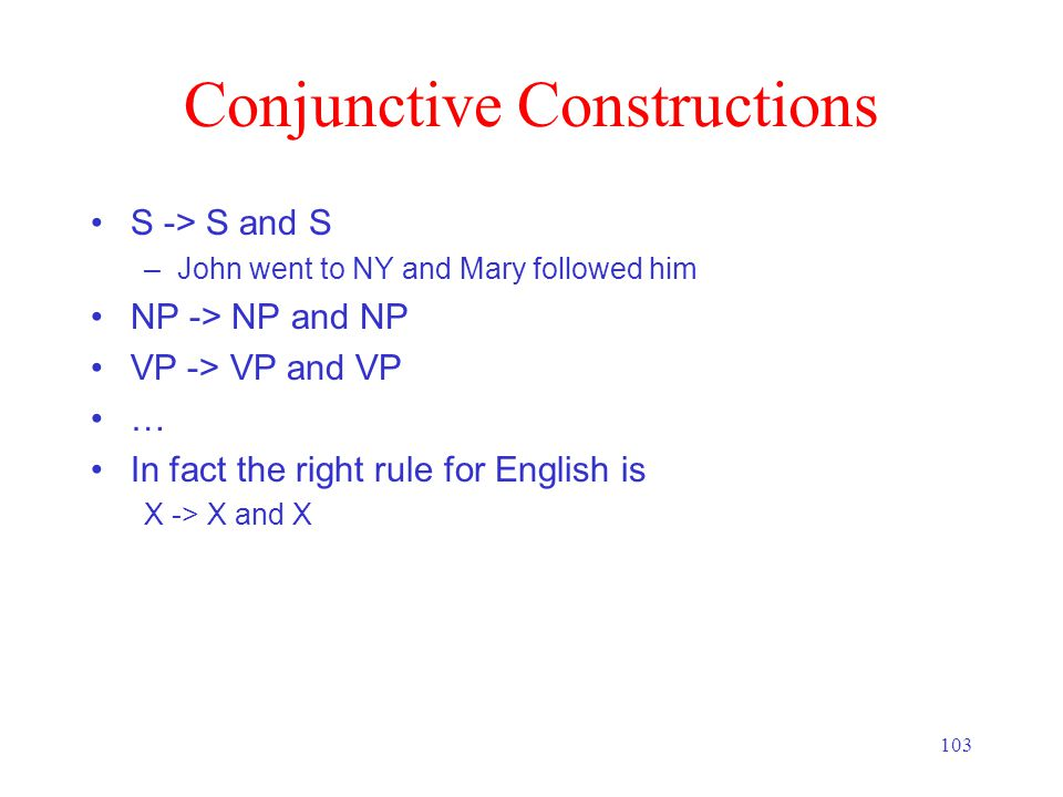 103 Conjunctive Constructions S -> S and S –John went to NY and Mary followed him NP -> NP and NP VP -> VP and VP … In fact the right rule for English is X -> X and X
