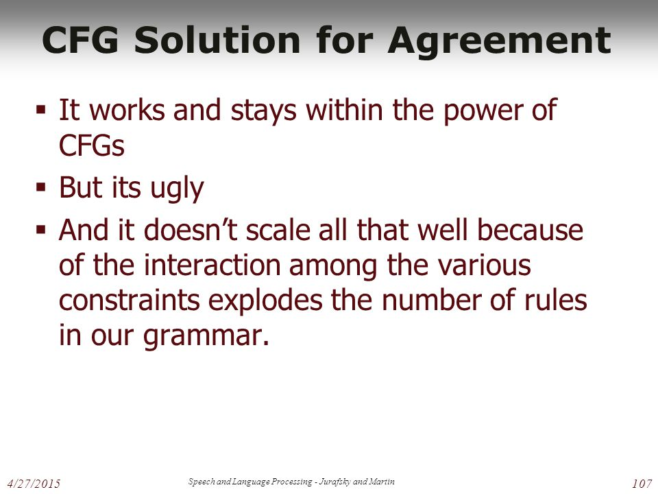 4/27/2015 Speech and Language Processing - Jurafsky and Martin 107 CFG Solution for Agreement  It works and stays within the power of CFGs  But its ugly  And it doesn't scale all that well because of the interaction among the various constraints explodes the number of rules in our grammar.