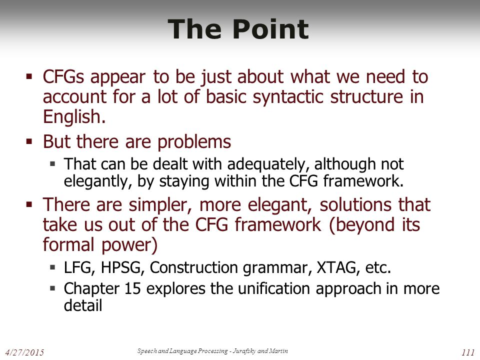 4/27/2015 Speech and Language Processing - Jurafsky and Martin 111 The Point  CFGs appear to be just about what we need to account for a lot of basic