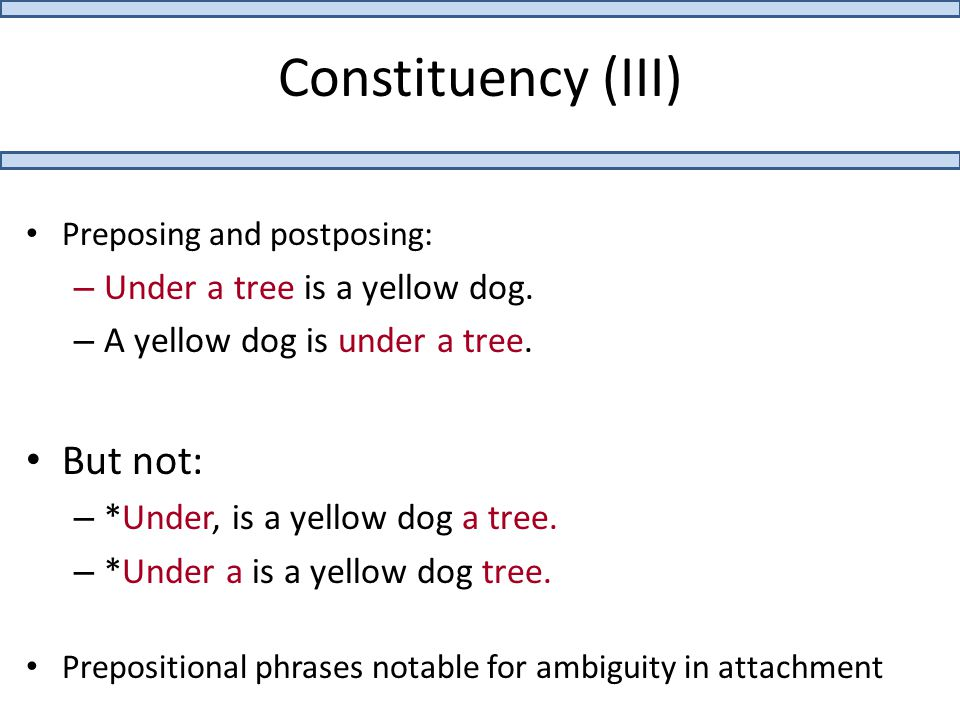 Constituency (III) Preposing and postposing: – Under a tree is a yellow dog. – A yellow dog is under a tree. But not: – *Under, is a yellow dog a tree